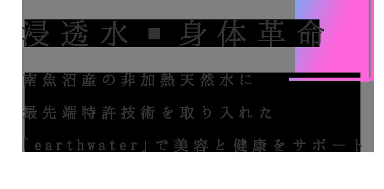 浸透水x身体革命;南魚沼産の非加熱天然水に最先端特許技術を取り入れた「earthwater」で美容と健康をサポート
